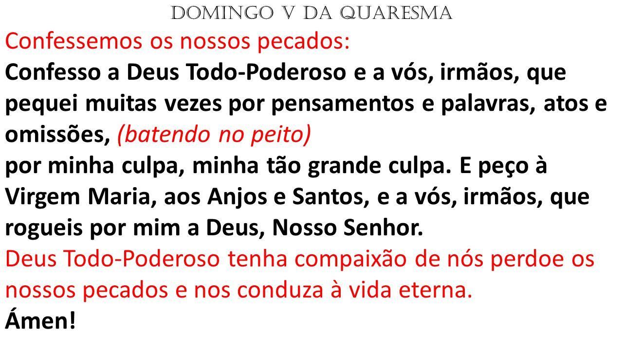 DOMINGO V DA QUARESMA Confessemos os nossos pecados: Confesso a Deus Todo-Poderoso e a vós, irmãos, que pequei muitas vezes por pensamentos e palavras