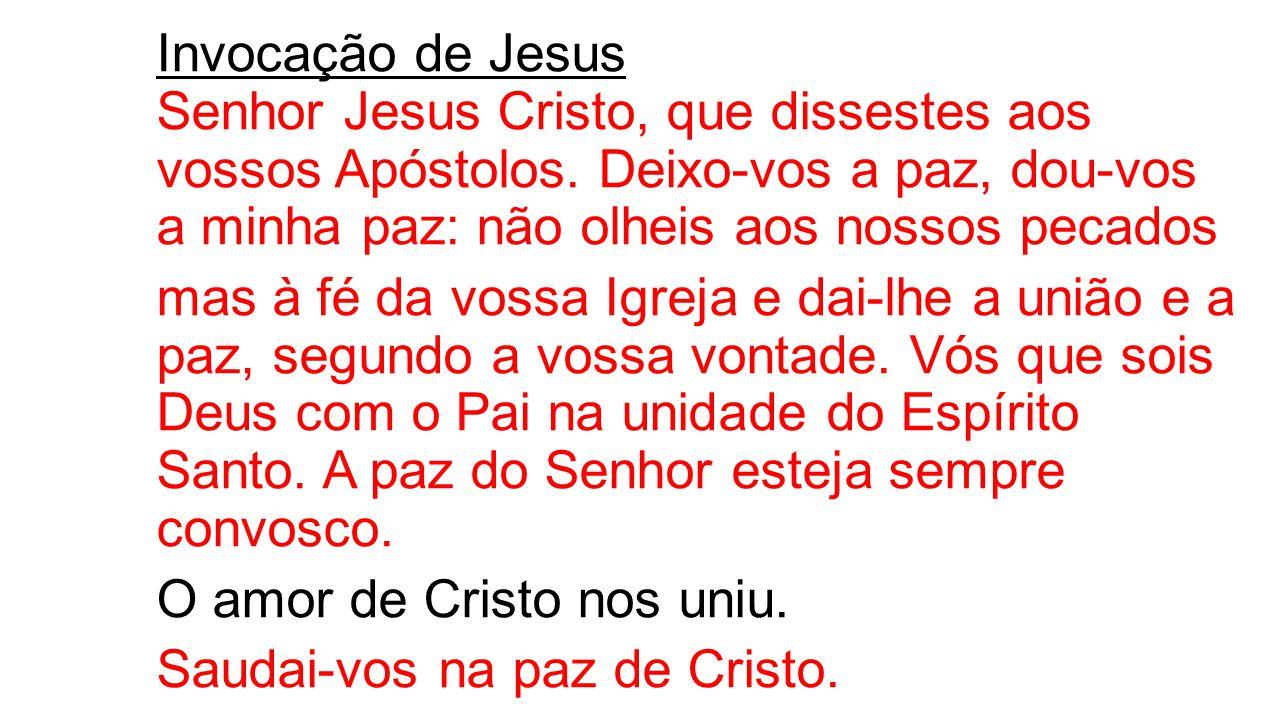 Invocação de Jesus Senhor Jesus Cristo, que dissestes aos vossos Apóstolos. Deixo-vos a paz, dou-vos a minha paz: não olheis aos nossos pecados mas à