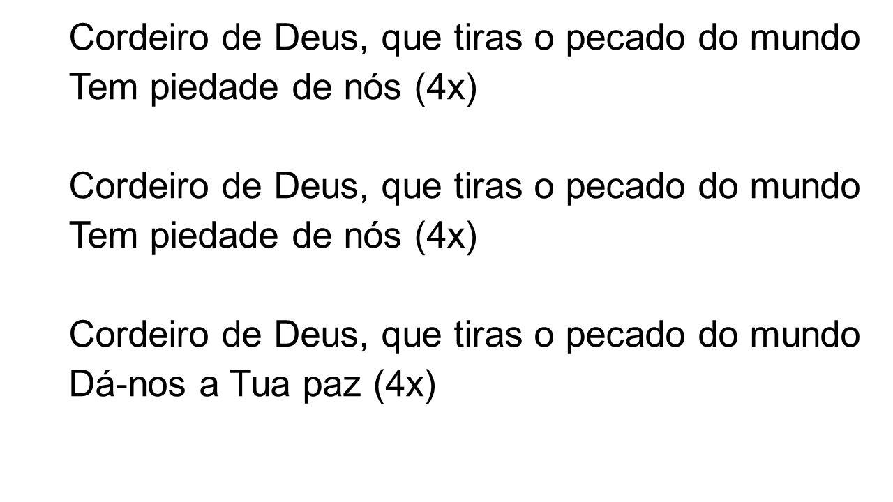 Cordeiro de Deus, que tiras o pecado do mundo Tem piedade de nós (4x) Cordeiro de Deus, que tiras o pecado do mundo Tem piedade de nós (4x) Cordeiro de Deus, que tiras o pecado do mundo Dá-nos a Tua paz (4x)