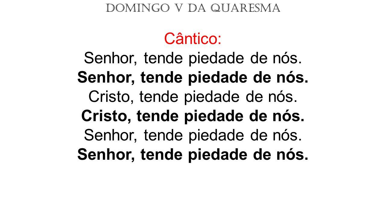 DOMINGO V DA QUARESMA Cântico: Senhor, tende piedade de nós. Senhor, tende piedade de nós. Cristo, tende piedade de nós. Cristo, tende piedade de nós.
