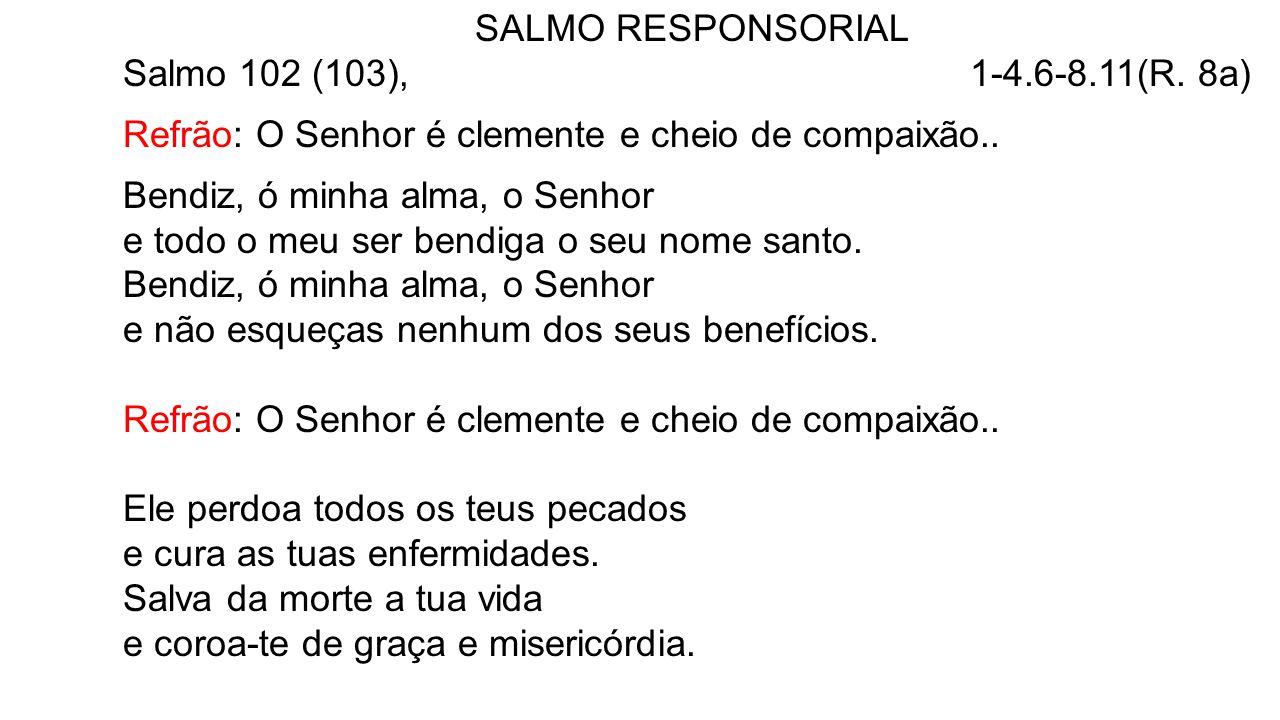 SALMO RESPONSORIAL Salmo 102 (103), 1-4.6-8.11(R. 8a) Refrão: O Senhor é clemente e cheio de compaixão.. Bendiz, ó minha alma, o Senhor e todo o meu s
