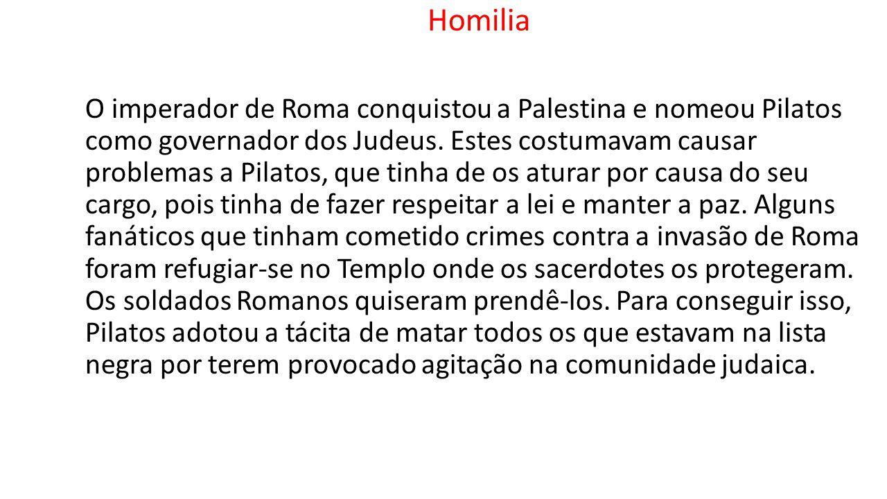 Homilia O imperador de Roma conquistou a Palestina e nomeou Pilatos como governador dos Judeus. Estes costumavam causar problemas a Pilatos, que tinha