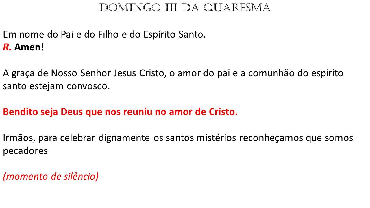 DOMINGO III DA QUARESMA Em nome do Pai e do Filho e do Espírito Santo.