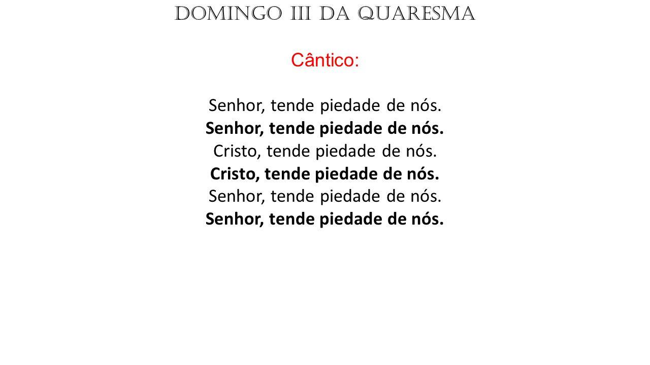 DOMINGO III DA QUARESMA Cântico: Senhor, tende piedade de nós. Senhor, tende piedade de nós. Cristo, tende piedade de nós. Cristo, tende piedade de nó
