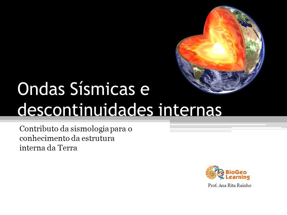 Ondas Sísmicas e descontinuidades internas Contributo da sismologia para o conhecimento da estrutura interna da Terra Prof. Ana Rita Rainho
