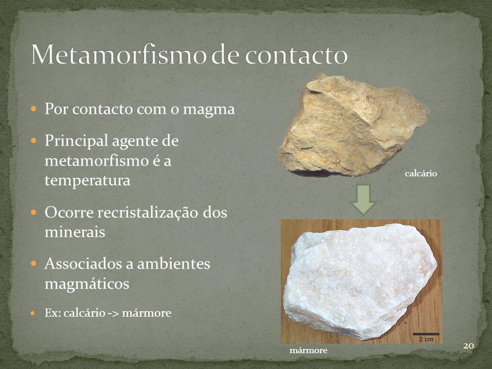 Por contacto com o magma Principal agente de metamorfismo é a temperatura Ocorre recristalização dos minerais Associados a ambientes magmáticos Ex: ca