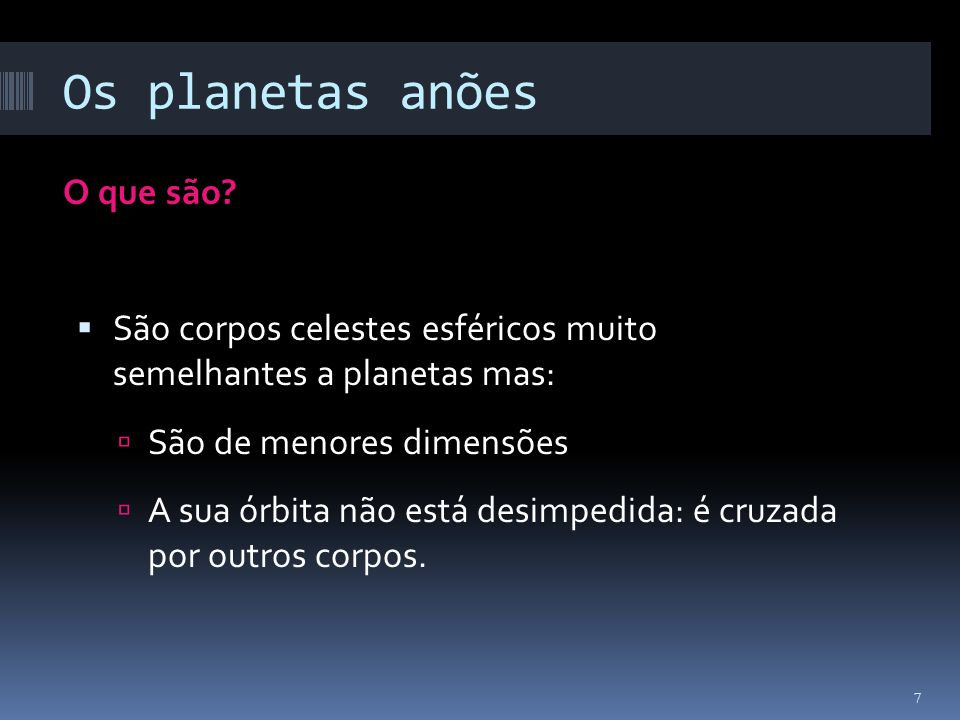 Os planetas anões O que são? São corpos celestes esféricos muito semelhantes a planetas mas: São de menores dimensões A sua órbita não está desimpedid
