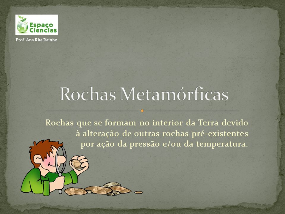 Rochas que se formam no interior da Terra devido à alteração de outras rochas pré-existentes por ação da pressão e/ou da temperatura. Prof. Ana Rita R