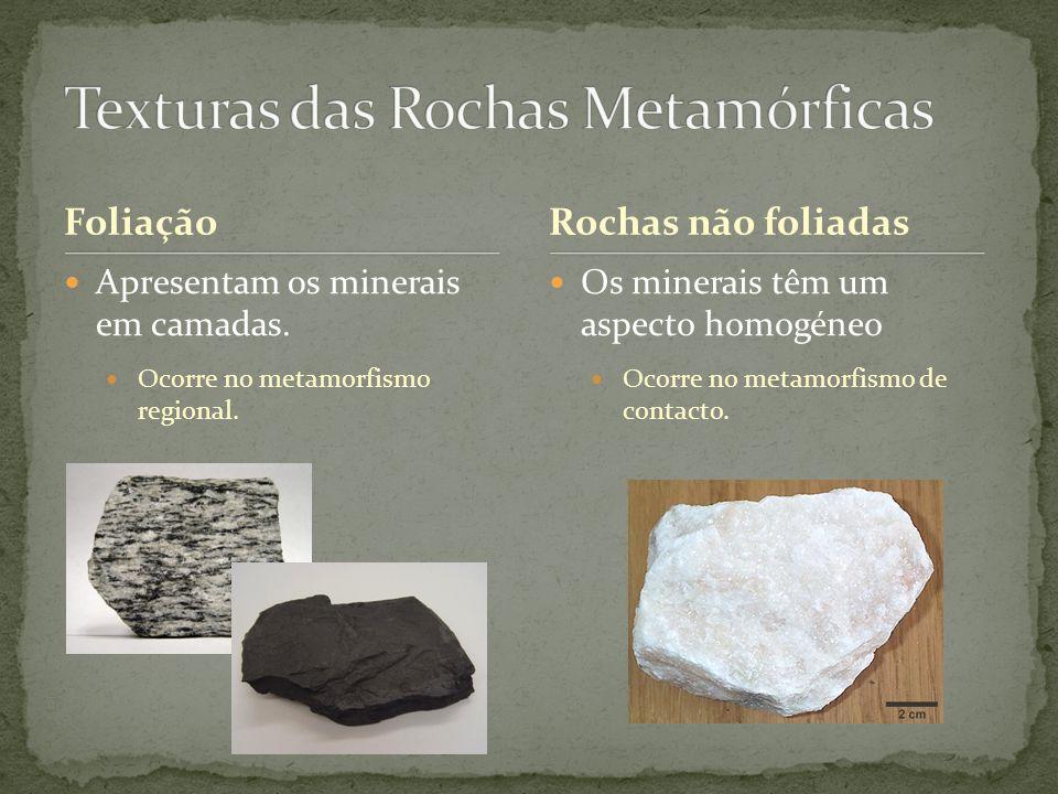 Foliação Apresentam os minerais em camadas. Ocorre no metamorfismo regional. Os minerais têm um aspecto homogéneo Ocorre no metamorfismo de contacto.