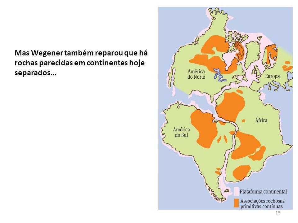 13 Mas Wegener também reparou que há rochas parecidas em continentes hoje separados…