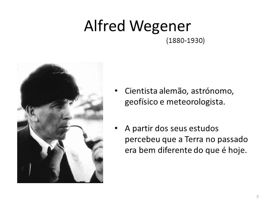 Alfred Wegener Cientista alemão, astrónomo, geofísico e meteorologista. A partir dos seus estudos percebeu que a Terra no passado era bem diferente do