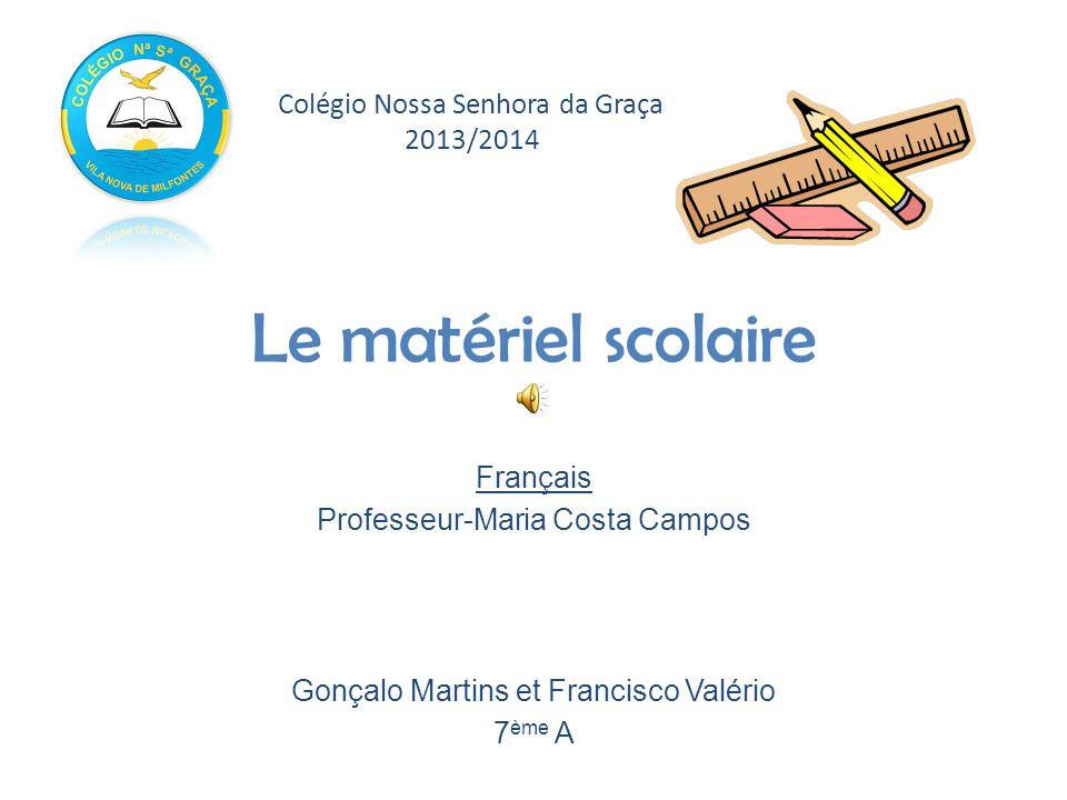 Le matériel scolaire Français Professeur-Maria Costa Campos Gonçalo Martins et Francisco Valério 7 ème A Colégio Nossa Senhora da Graça 2013/2014