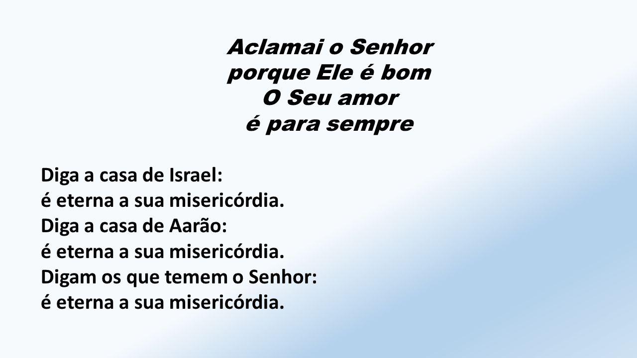 Aclamai o Senhor porque Ele é bom O Seu amor é para sempre Diga a casa de Israel: é eterna a sua misericórdia.