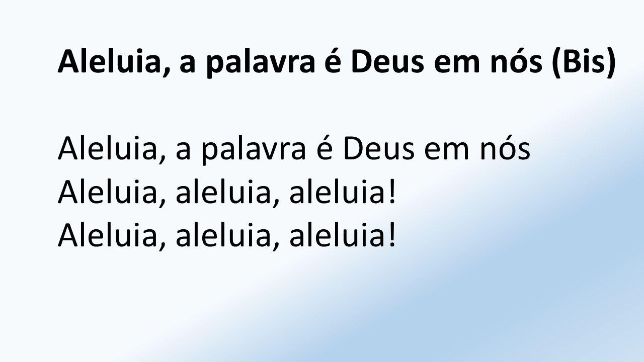 Aleluia, a palavra é Deus em nós (Bis) Aleluia, a palavra é Deus em nósAleluia, aleluia, aleluia!