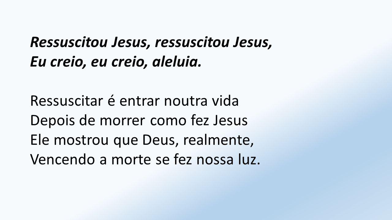 Ressuscitou Jesus, ressuscitou Jesus, Eu creio, eu creio, aleluia.
