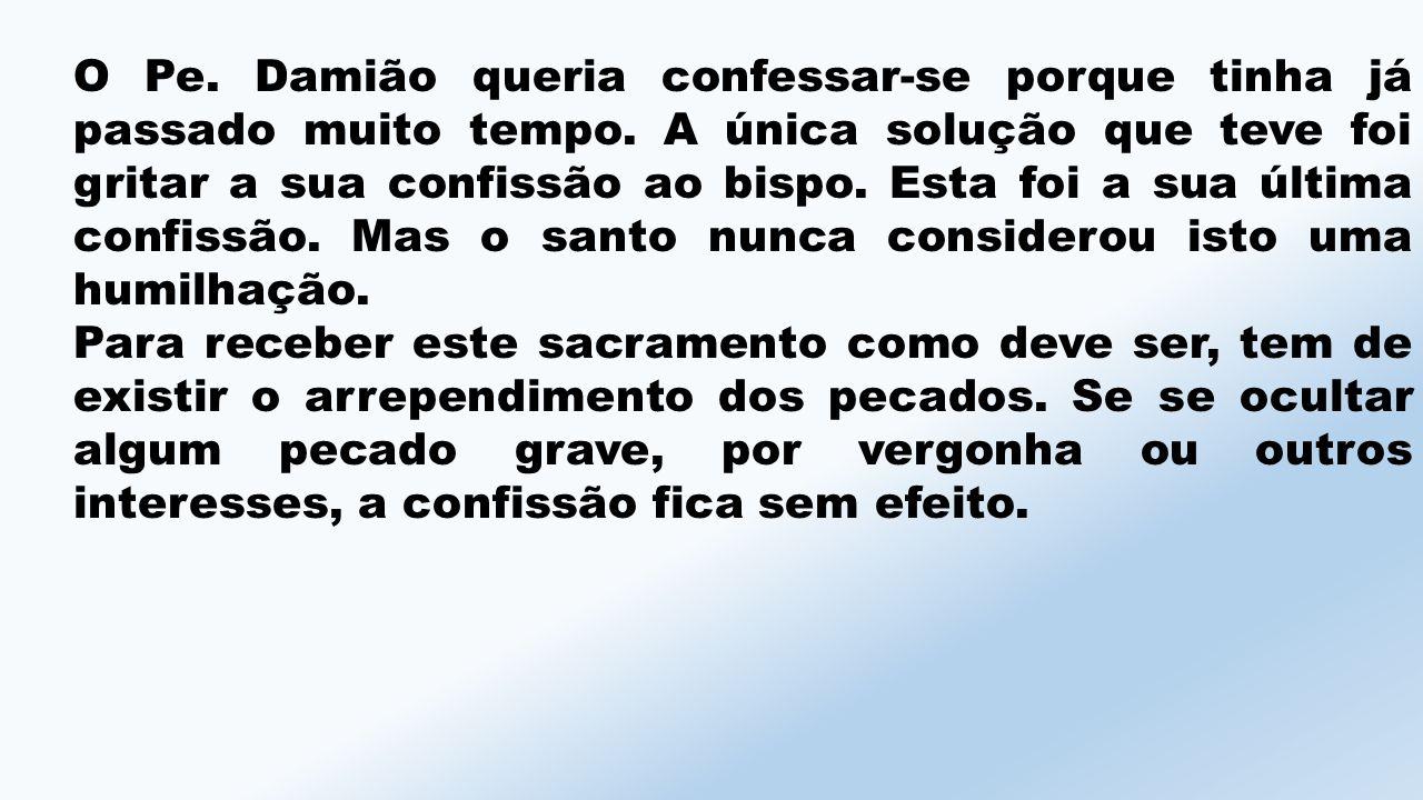 O Pe.Damião queria confessar-se porque tinha já passado muito tempo.