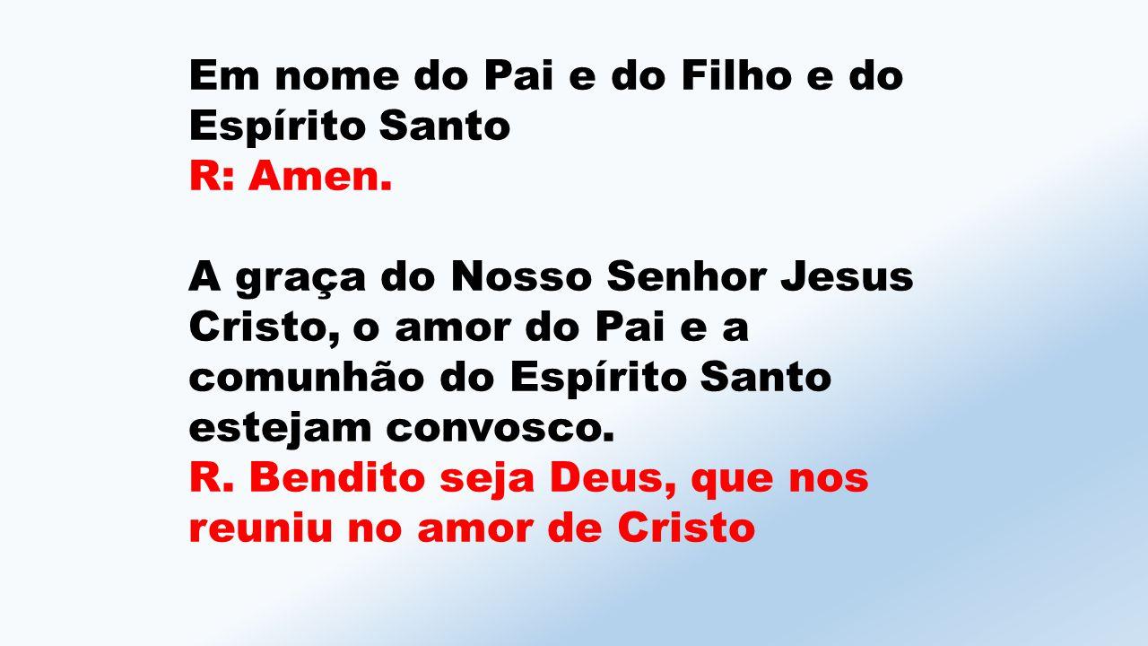 Em nome do Pai e do Filho e do Espírito Santo R: Amen.