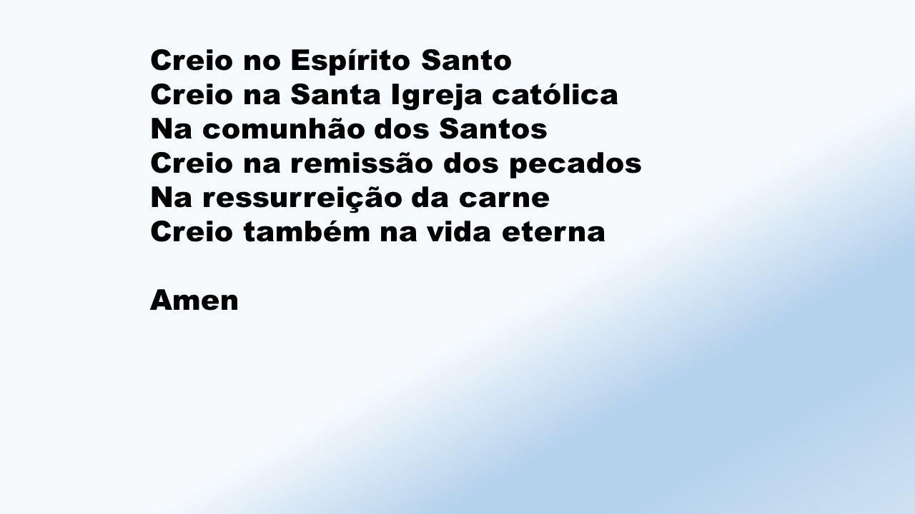 Creio no Espírito Santo Creio na Santa Igreja católica Na comunhão dos Santos Creio na remissão dos pecados Na ressurreição da carne Creio também na vida eterna Amen