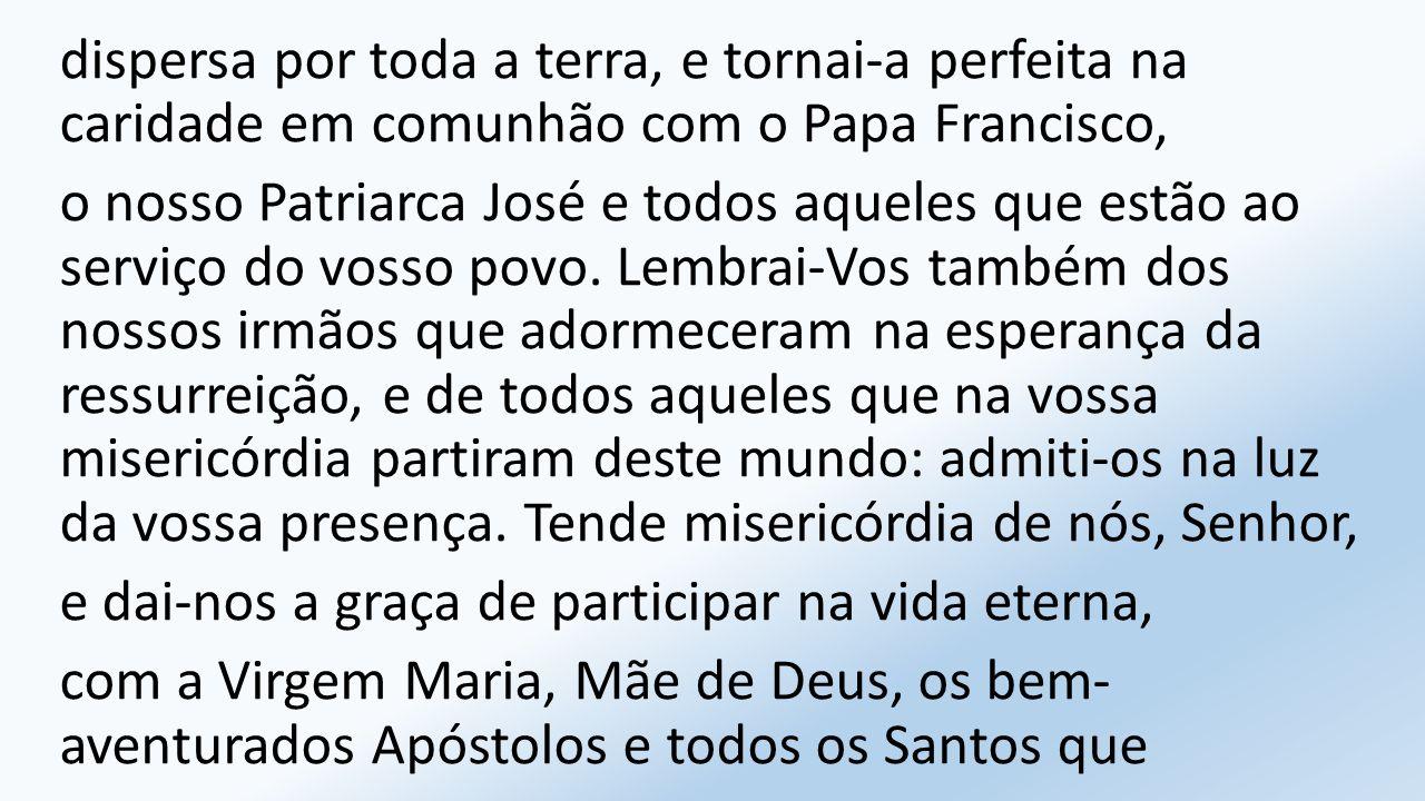 dispersa por toda a terra, e tornai-a perfeita na caridade em comunhão com o Papa Francisco, o nosso Patriarca José e todos aqueles que estão ao serviço do vosso povo.