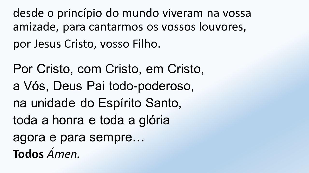 desde o princípio do mundo viveram na vossa amizade, para cantarmos os vossos louvores, por Jesus Cristo, vosso Filho.