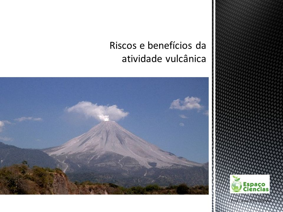 Riscos e benefícios da atividade vulcânica Prof. Ana Rita Rainho