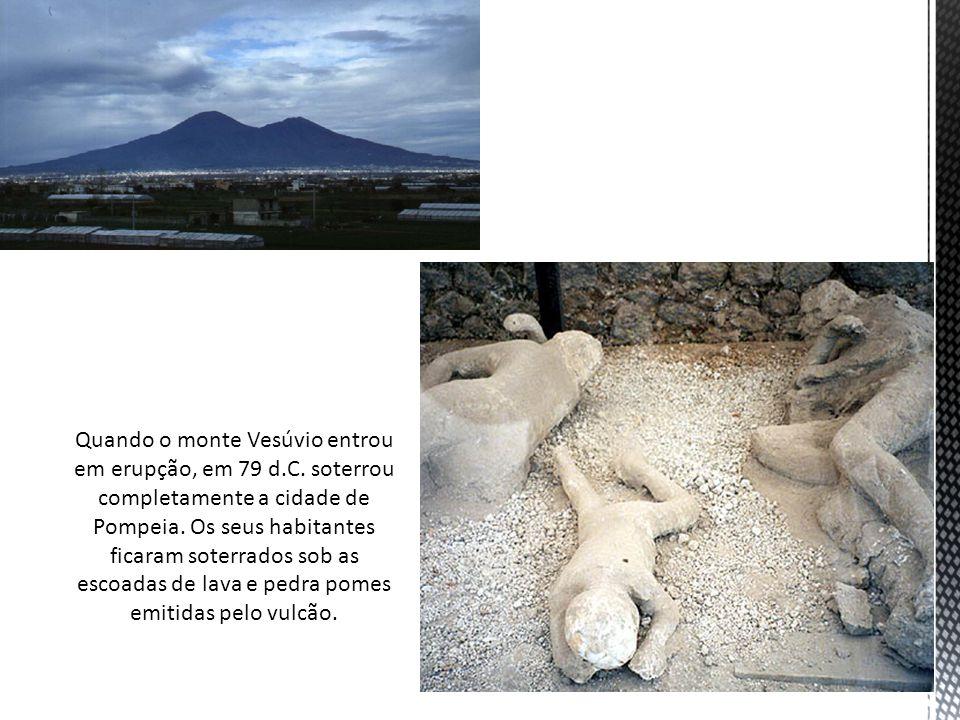 Quando o monte Vesúvio entrou em erupção, em 79 d.C. soterrou completamente a cidade de Pompeia. Os seus habitantes ficaram soterrados sob as escoadas