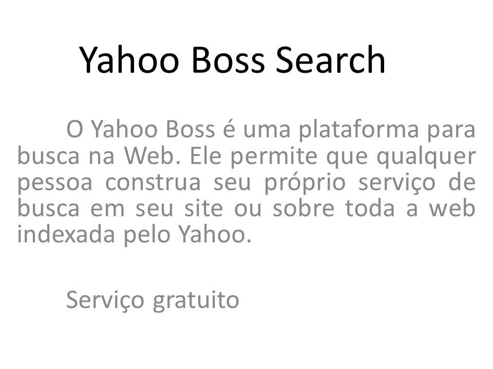 Yahoo Boss Search O Yahoo Boss é uma plataforma para busca na Web. Ele permite que qualquer pessoa construa seu próprio serviço de busca em seu site o