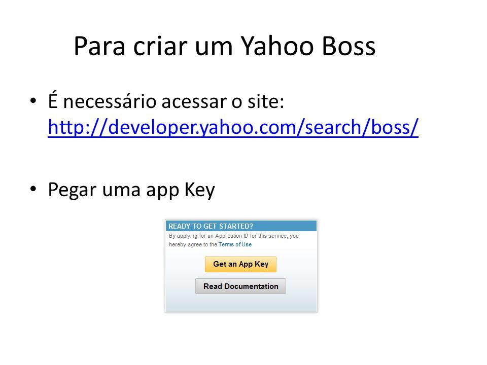 Para criar um Yahoo Boss É necessário acessar o site: http://developer.yahoo.com/search/boss/ http://developer.yahoo.com/search/boss/ Pegar uma app Ke