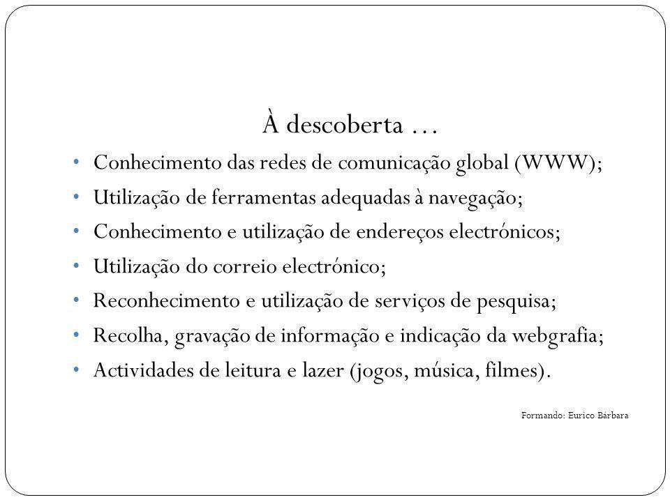 À descoberta … Conhecimento das redes de comunicação global (WWW); Utilização de ferramentas adequadas à navegação; Conhecimento e utilização de ender