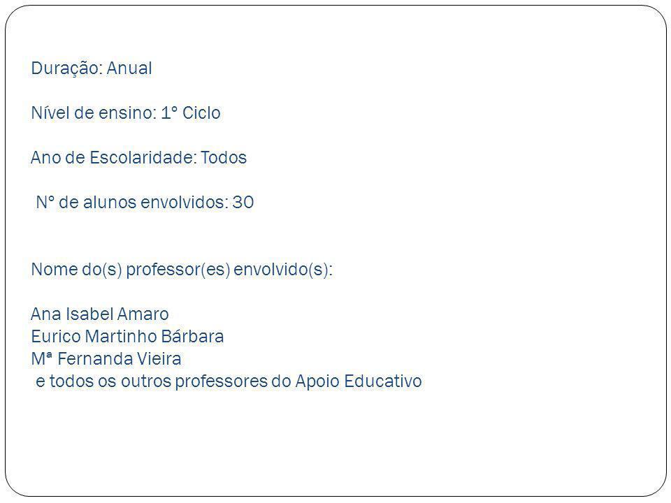 Duração: Anual Nível de ensino: 1º Ciclo Ano de Escolaridade: Todos Nº de alunos envolvidos: 30 Nome do(s) professor(es) envolvido(s): Ana Isabel Amar
