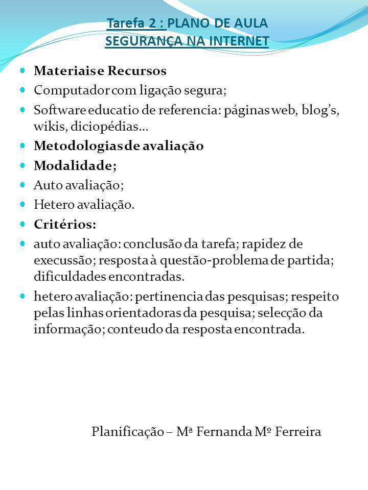Tarefa 2 : PLANO DE AULA SEGURANÇA NA INTERNET Materiais e Recursos Computador com ligação segura; Software educatio de referencia: páginas web, blogs