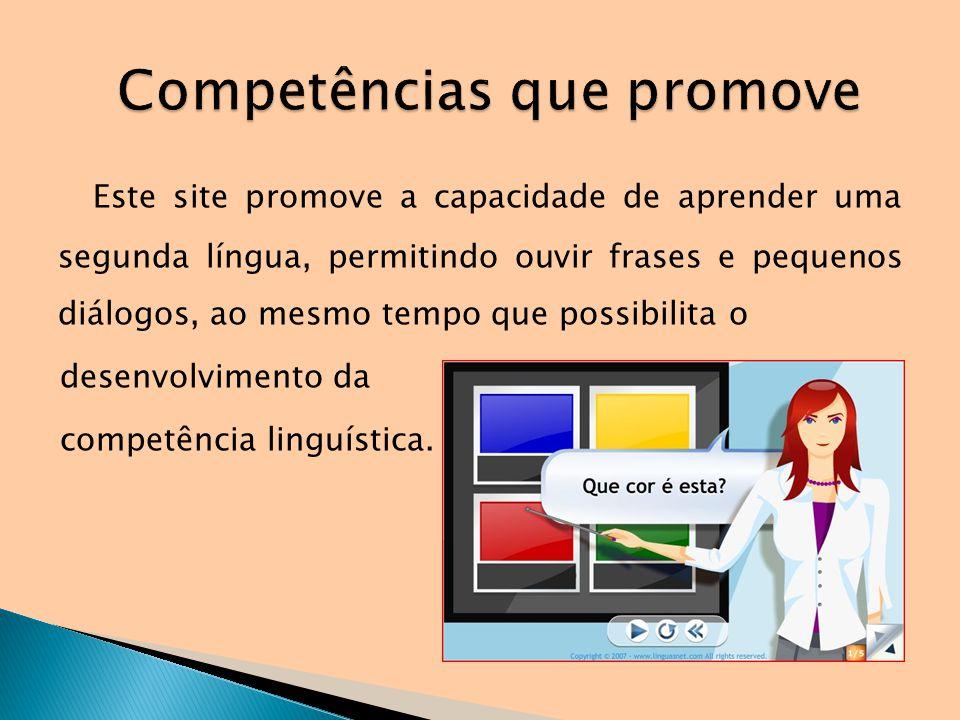 Este site promove a capacidade de aprender uma segunda língua, permitindo ouvir frases e pequenos diálogos, ao mesmo tempo que possibilita o desenvolv