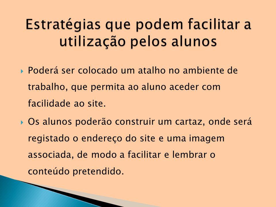 Poderá ser colocado um atalho no ambiente de trabalho, que permita ao aluno aceder com facilidade ao site. Os alunos poderão construir um cartaz, onde