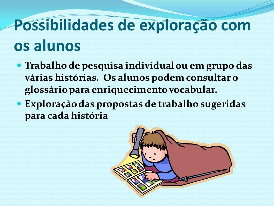 Possibilidades de exploração com os alunos Trabalho de pesquisa individual ou em grupo das várias histórias. Os alunos podem consultar o glossário par