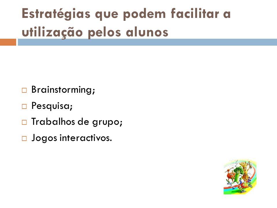 Estratégias que podem facilitar a utilização pelos alunos Brainstorming; Pesquisa; Trabalhos de grupo; Jogos interactivos.