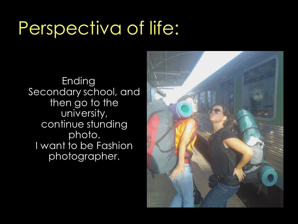 Perspectiva of life: Ending Secondary school, and then go to the university, continue stunding photo. I want to be Fashion photographer.