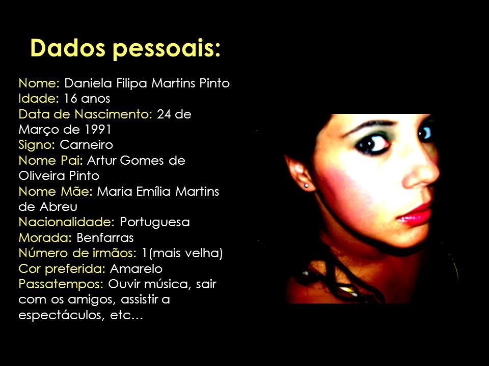 Dados pessoais: Nome: Daniela Filipa Martins Pinto Idade: 16 anos Data de Nascimento: 24 de Março de 1991 Signo: Carneiro Nome Pai: Artur Gomes de Oli