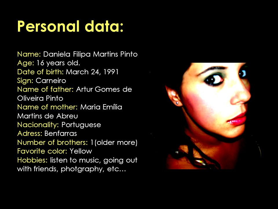 Personal data: Name: Daniela Filipa Martins Pinto Age: 16 years old. Date of birth: March 24, 1991 Sign: Carneiro Name of father: Artur Gomes de Olive
