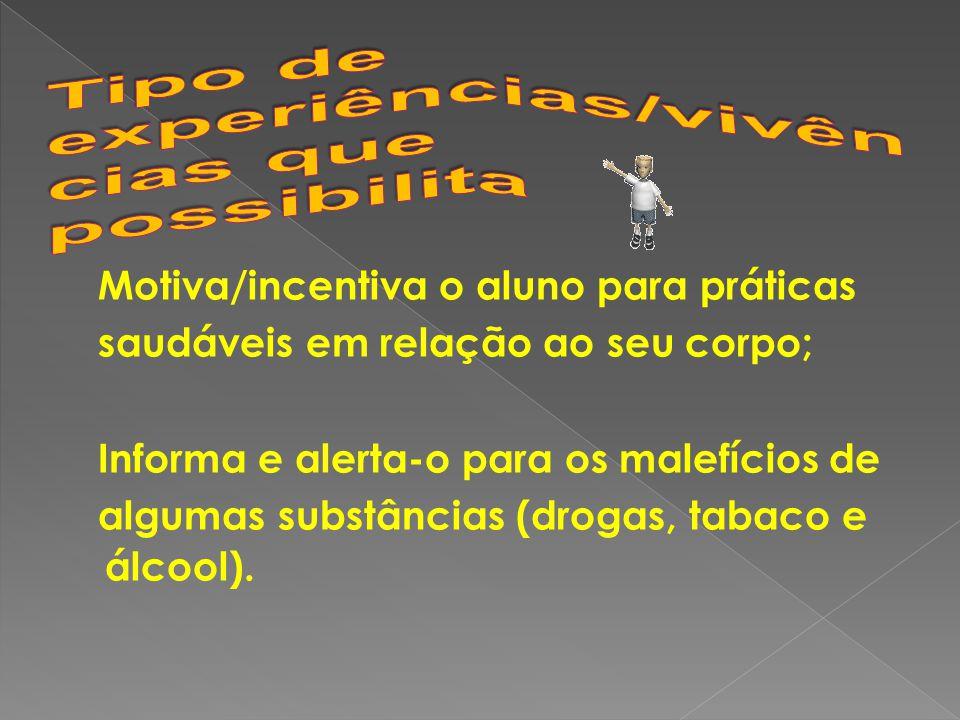 Motiva/incentiva o aluno para práticas saudáveis em relação ao seu corpo; Informa e alerta-o para os malefícios de algumas substâncias (drogas, tabaco e álcool).