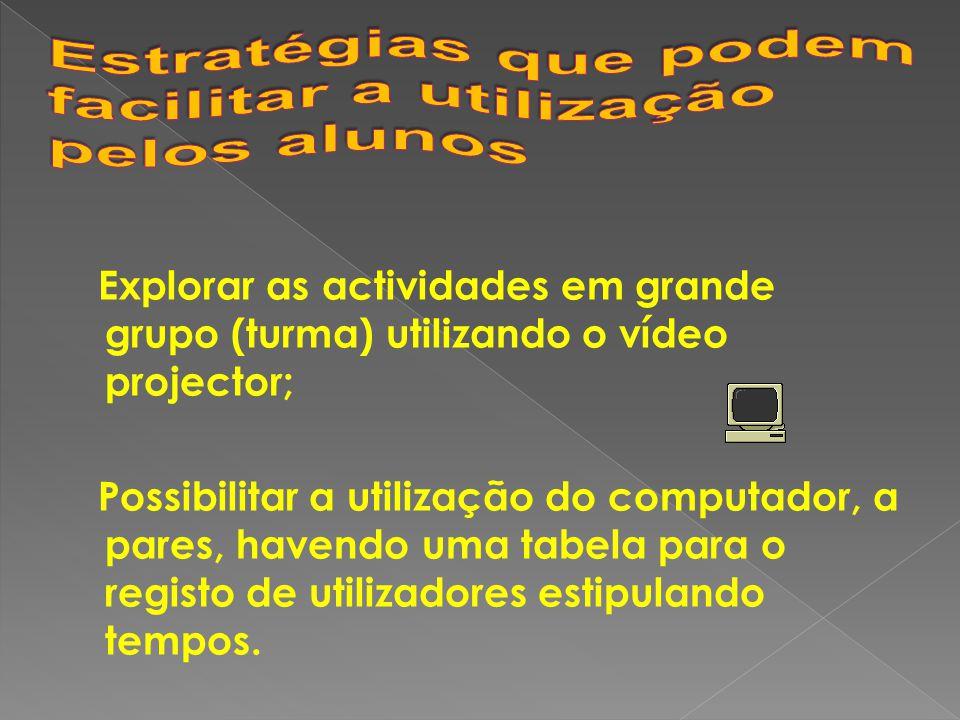 Explorar as actividades em grande grupo (turma) utilizando o vídeo projector; Possibilitar a utilização do computador, a pares, havendo uma tabela para o registo de utilizadores estipulando tempos.