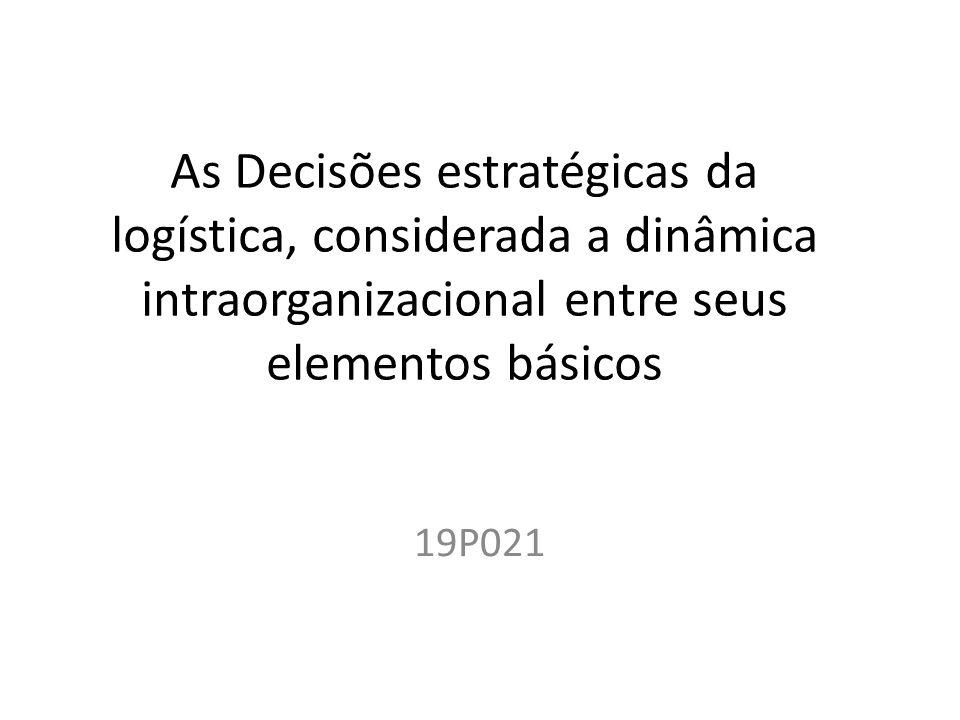As Decisões estratégicas da logística, considerada a dinâmica intraorganizacional entre seus elementos básicos 19P021