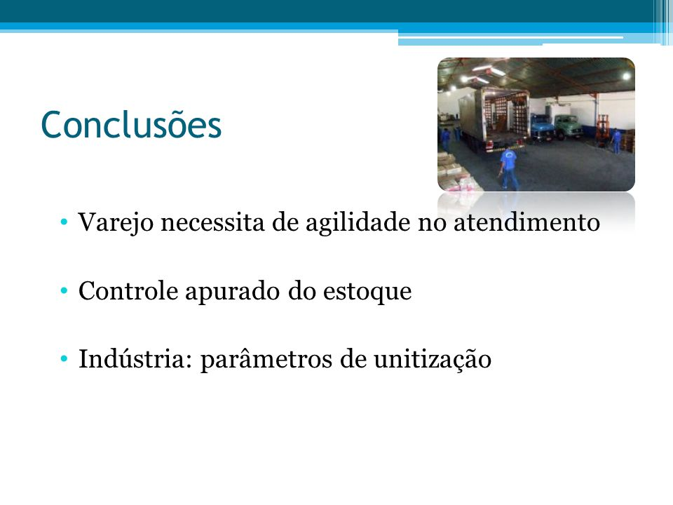 Conclusões Varejo necessita de agilidade no atendimento Controle apurado do estoque Indústria: parâmetros de unitização