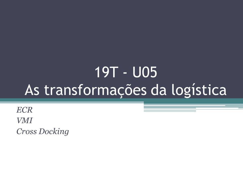 19T - U05 As transformações da logística ECR VMI Cross Docking
