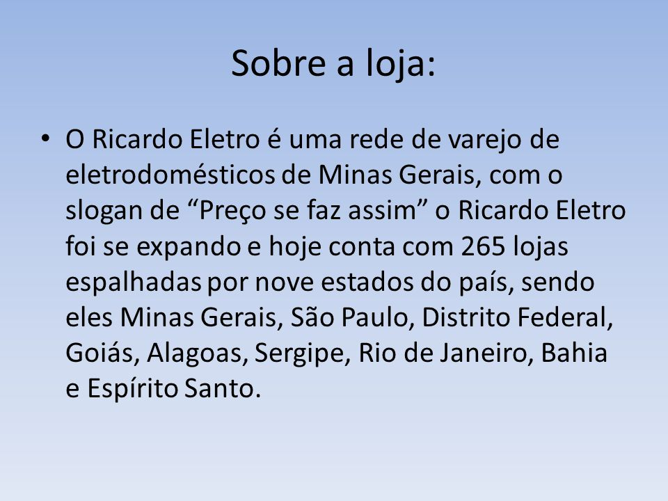 Sobre a loja: O Ricardo Eletro é uma rede de varejo de eletrodomésticos de Minas Gerais, com o slogan de Preço se faz assim o Ricardo Eletro foi se ex