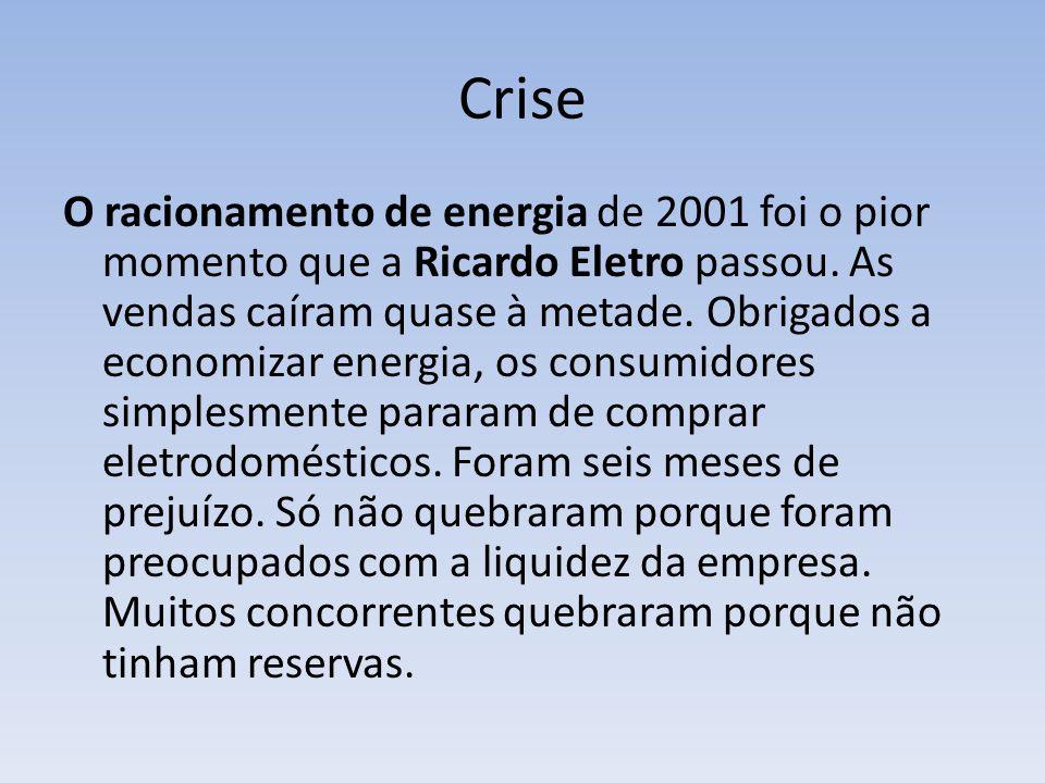 Crise O racionamento de energia de 2001 foi o pior momento que a Ricardo Eletro passou. As vendas caíram quase à metade. Obrigados a economizar energi