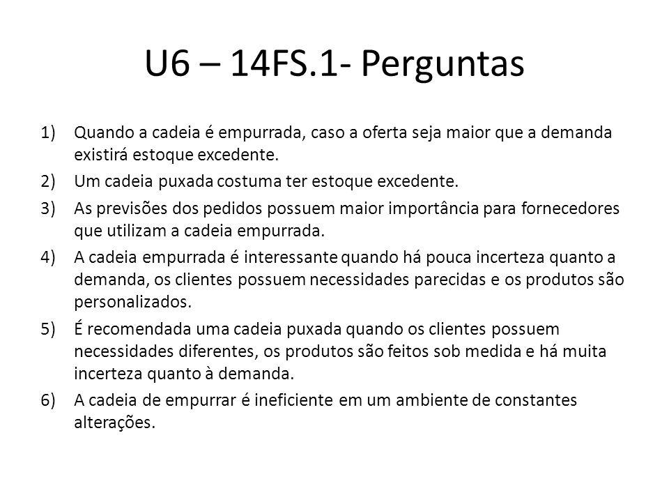 U6 – 14FS.1- Perguntas 1)Quando a cadeia é empurrada, caso a oferta seja maior que a demanda existirá estoque excedente. 2)Um cadeia puxada costuma te