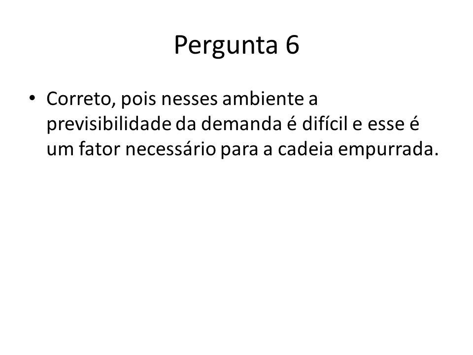 Pergunta 6 Correto, pois nesses ambiente a previsibilidade da demanda é difícil e esse é um fator necessário para a cadeia empurrada.