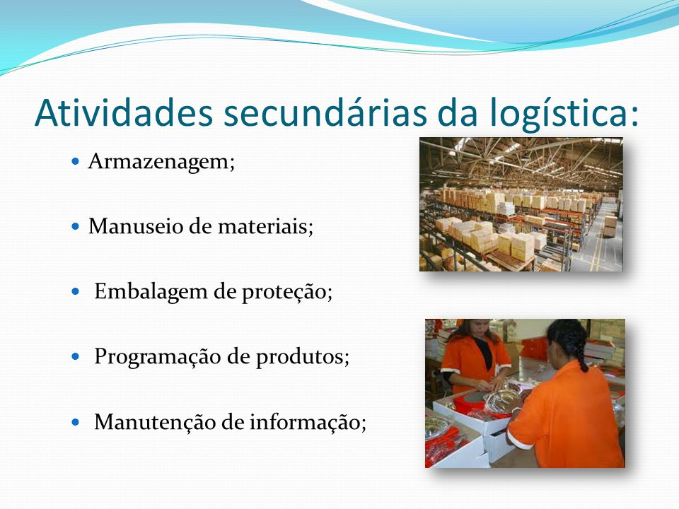 Atividades secundárias da logística: Armazenagem; Manuseio de materiais; Embalagem de proteção; Programação de produtos; Manutenção de informação;