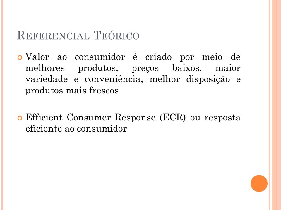 R EFERENCIAL T EÓRICO Valor ao consumidor é criado por meio de melhores produtos, preços baixos, maior variedade e conveniência, melhor disposição e produtos mais frescos Efficient Consumer Response (ECR) ou resposta eficiente ao consumidor