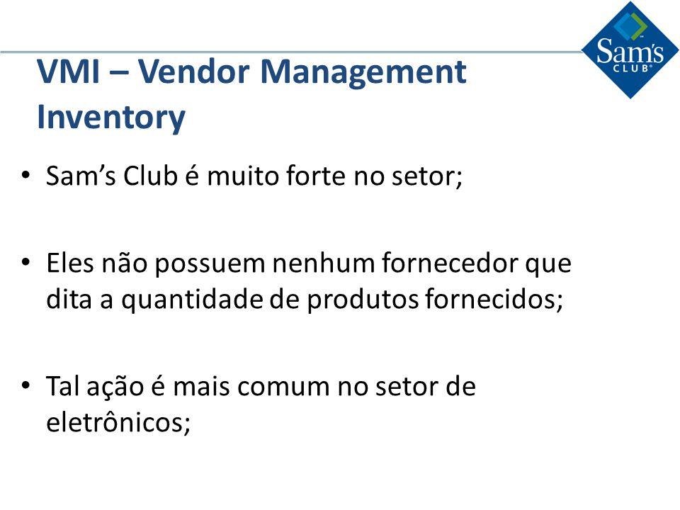 VMI – Vendor Management Inventory Sams Club é muito forte no setor; Eles não possuem nenhum fornecedor que dita a quantidade de produtos fornecidos; T